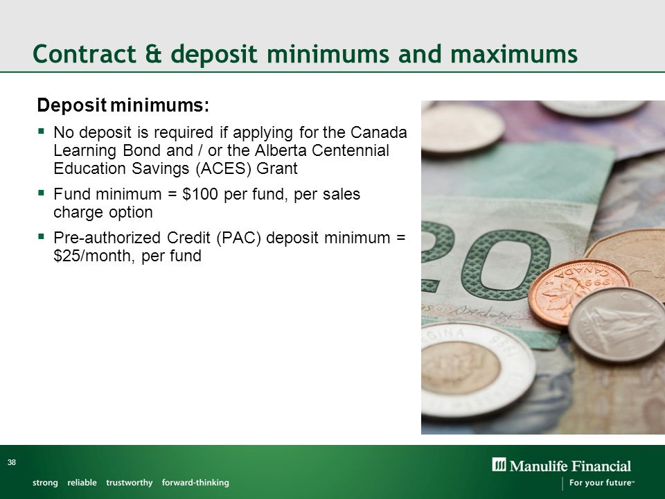 Contract & deposit minimums and maximums Deposit minimums: No deposit is required if applying for the Canada Learning Bond and / or the Alberta Centen