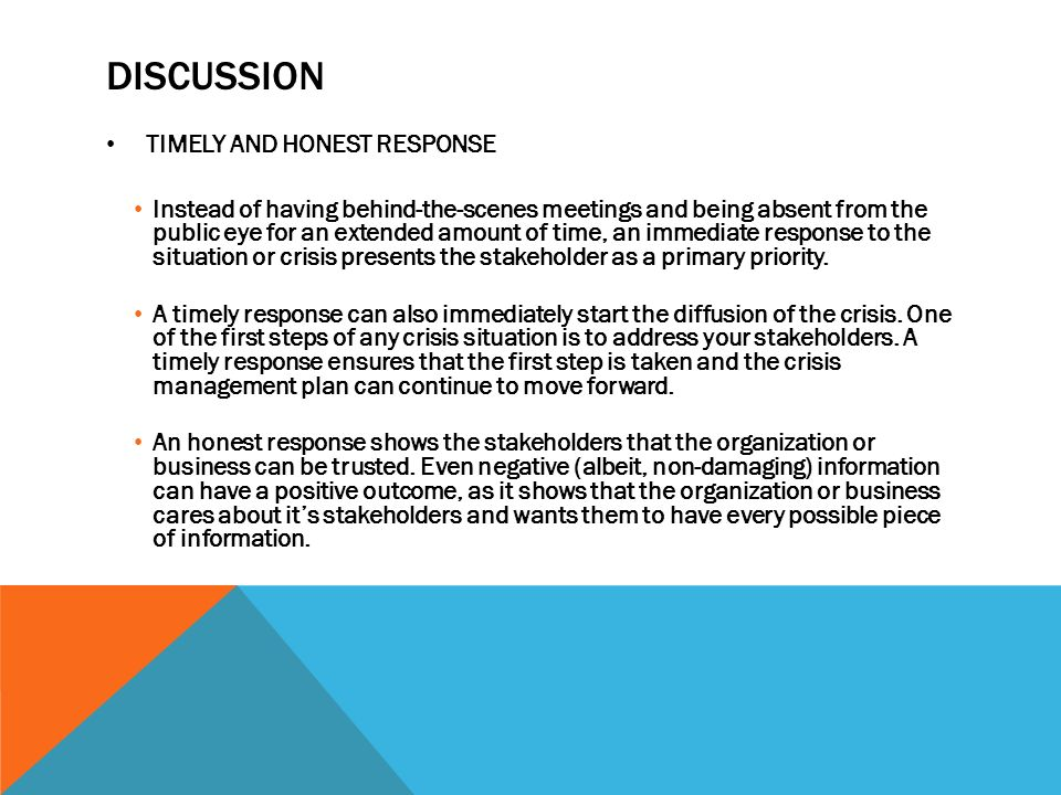 DISCUSSION TIMELY AND HONEST RESPONSE Instead of having behind-the-scenes meetings and being absent from the public eye for an extended amount of time, an immediate response to the situation or crisis presents the stakeholder as a primary priority.