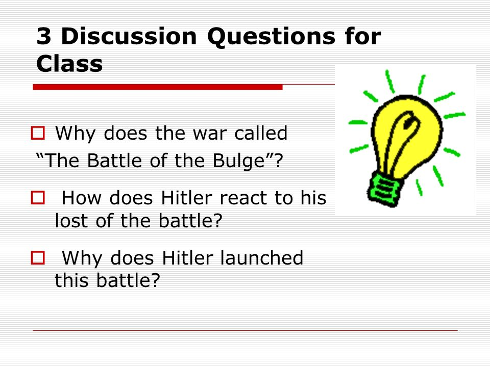 3 Discussion Questions for Class Why does the war called The Battle of the Bulge? How does Hitler react to his lost of the battle? Why does Hitler lau