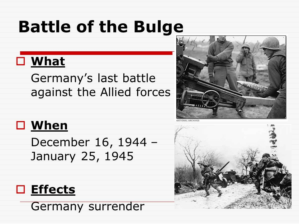 Battle of the Bulge What Germanys last battle against the Allied forces When December 16, 1944 – January 25, 1945 Effects Germany surrender