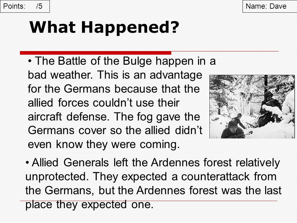 What Happened? Name: DavePoints: /5 Allied Generals left the Ardennes forest relatively unprotected. They expected a counterattack from the Germans, b