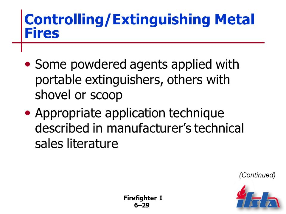 Firefighter I 6–28 Controlling/Extinguishing Metal Fires Special extinguishing agents, application techniques developed to control/extinguish metal fi