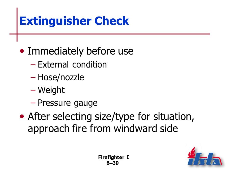Firefighter I 6–38 Extinguisher Selection Considerations Select those that minimize risk to life/ property and are effective in extinguishing the fire