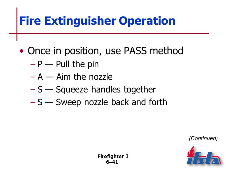 Firefighter I 6–40 Fire Extinguisher Operation All modern extinguishers operate in similar manner Pick up extinguisher by handles, carry to point of a