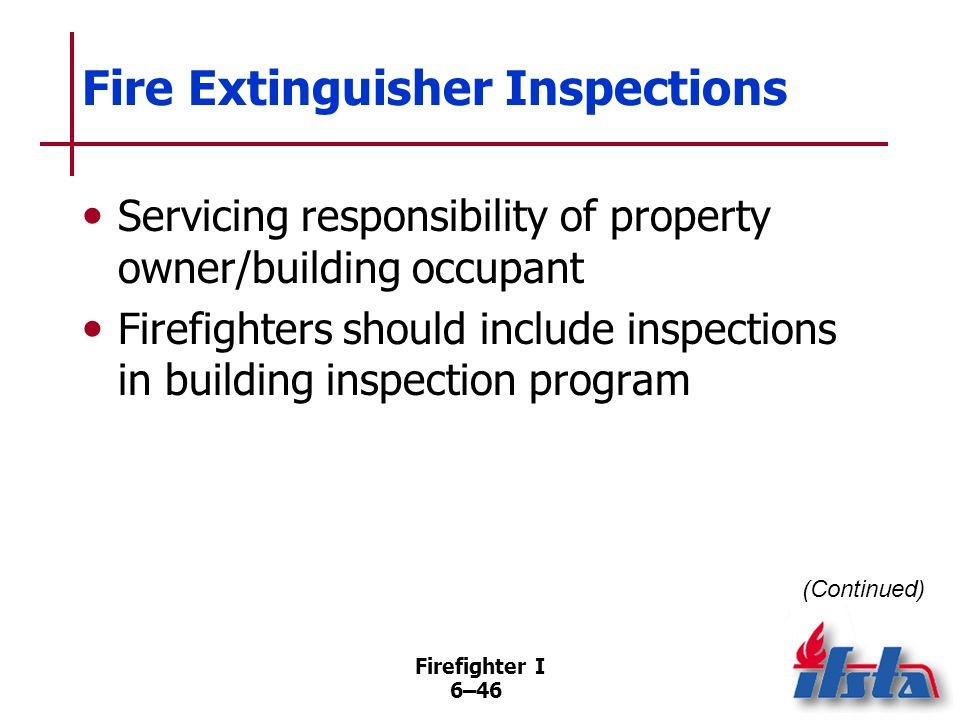 Firefighter I 6–45 Fire Extinguisher Inspections NFPA ® 10 and most fire codes require portable extinguishers inspected at least once/year Verify that