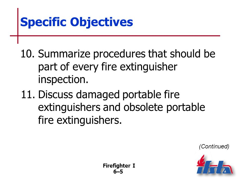 Firefighter I 6–4 Specific Objectives 7.Describe factors to consider in selecting the proper fire extinguisher. 8.Describe items to check for immediat