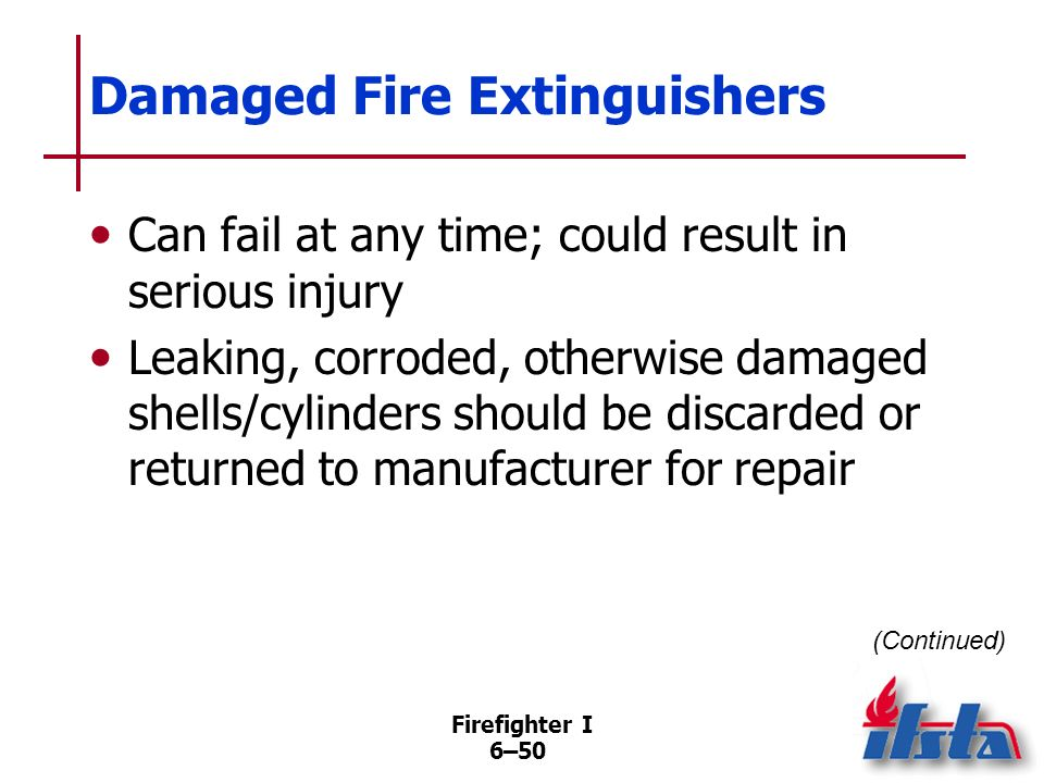 Firefighter I 6–49 Parts of Fire Extinguisher Inspections Check locking pin, tamper seal Determine whether full of agent, fully pressurized Check for