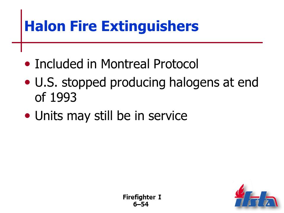 Firefighter I 6–53 Obsolete Portable Fire Extinguishers Extinguishers using carbon tetrachloride and chlorobromomethane prohibited in workplace If obs