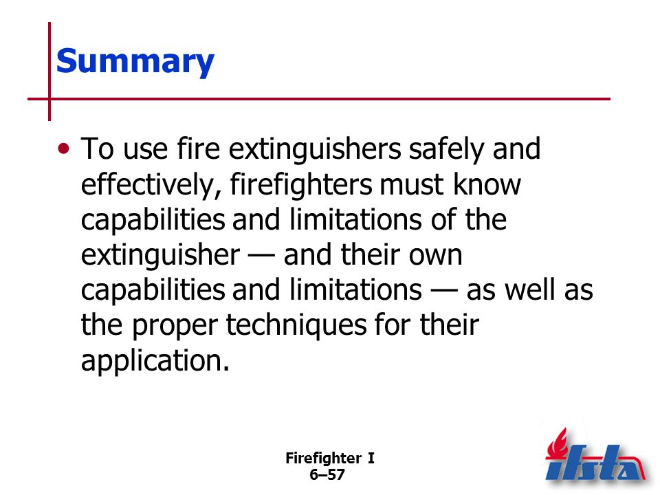 Firefighter I 6–56 Summary Even though portable fire extinguishers may be found in many of the homes, apartments, and businesses that must be entered