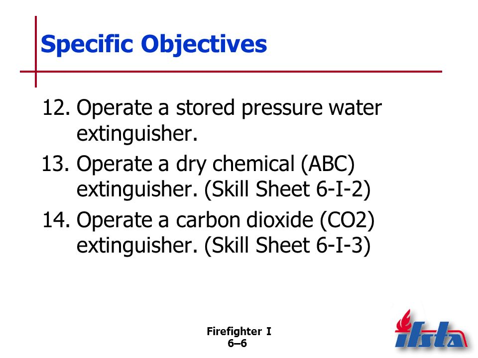 Firefighter I 6–5 Specific Objectives 10.Summarize procedures that should be part of every fire extinguisher inspection. 11.Discuss damaged portable f