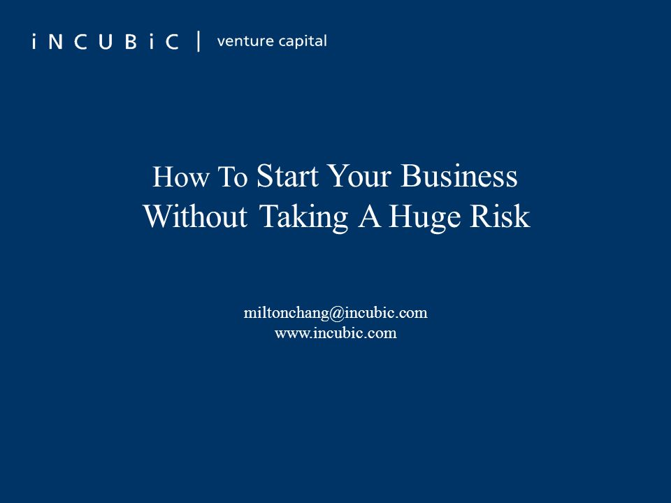 How To Start Your Business Without Taking A Huge Risk miltonchang@incubic.com www.incubic.com