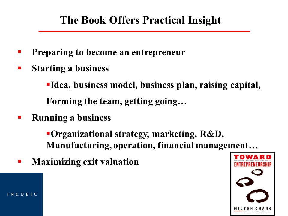 The Book Offers Practical Insight Preparing to become an entrepreneur Starting a business Idea, business model, business plan, raising capital, Forming the team, getting going… Running a business Organizational strategy, marketing, R&D, Manufacturing, operation, financial management… Maximizing exit valuation