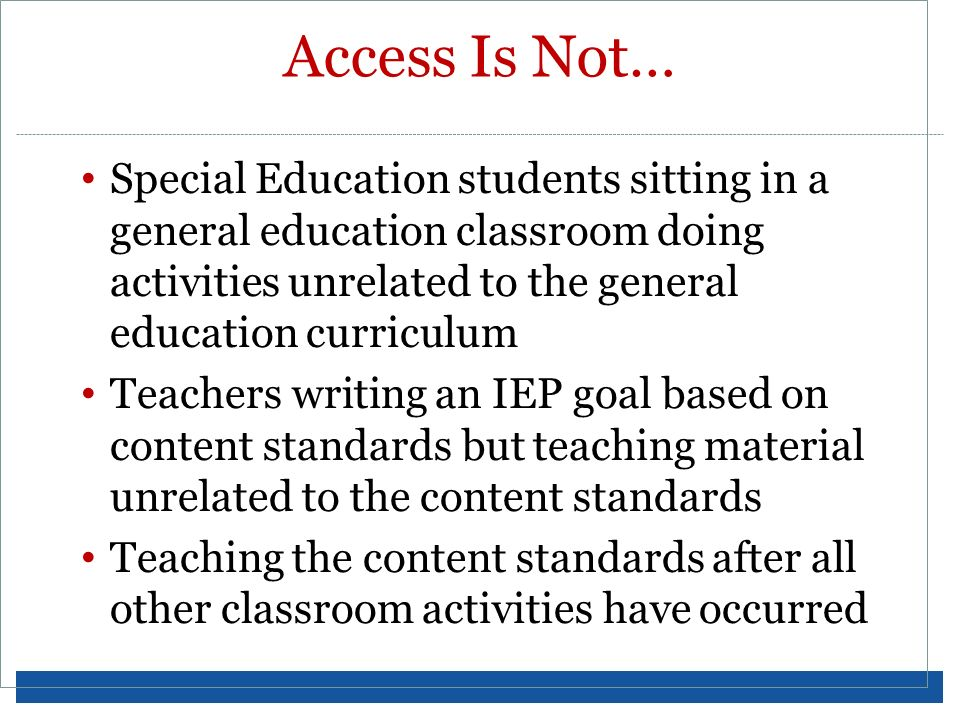 Access Is Not… Special Education students sitting in a general education classroom doing activities unrelated to the general education curriculum Teac