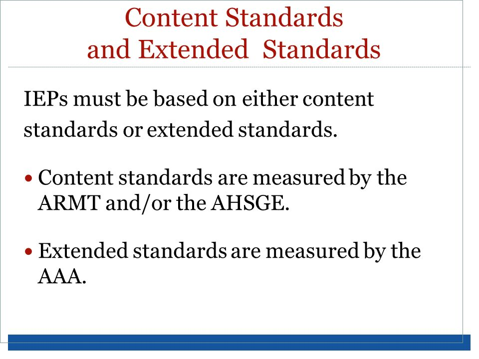 Content Standards and Extended Standards IEPs must be based on either content standards or extended standards. Content standards are measured by the A