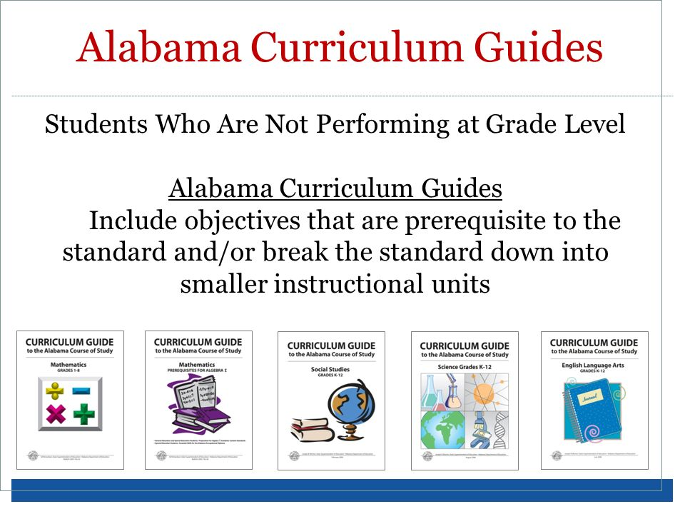 Students Who Are Not Performing at Grade Level Alabama Curriculum Guides Include objectives that are prerequisite to the standard and/or break the sta