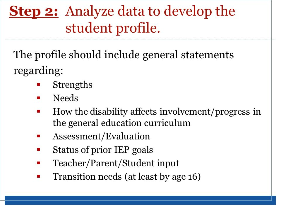 Step 2:Analyze data to develop the student profile. The profile should include general statements regarding: Strengths Needs How the disability affect