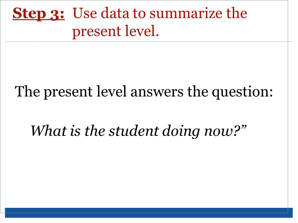 Step 3:Use data to summarize the present level. The present level answers the question: What is the student doing now?
