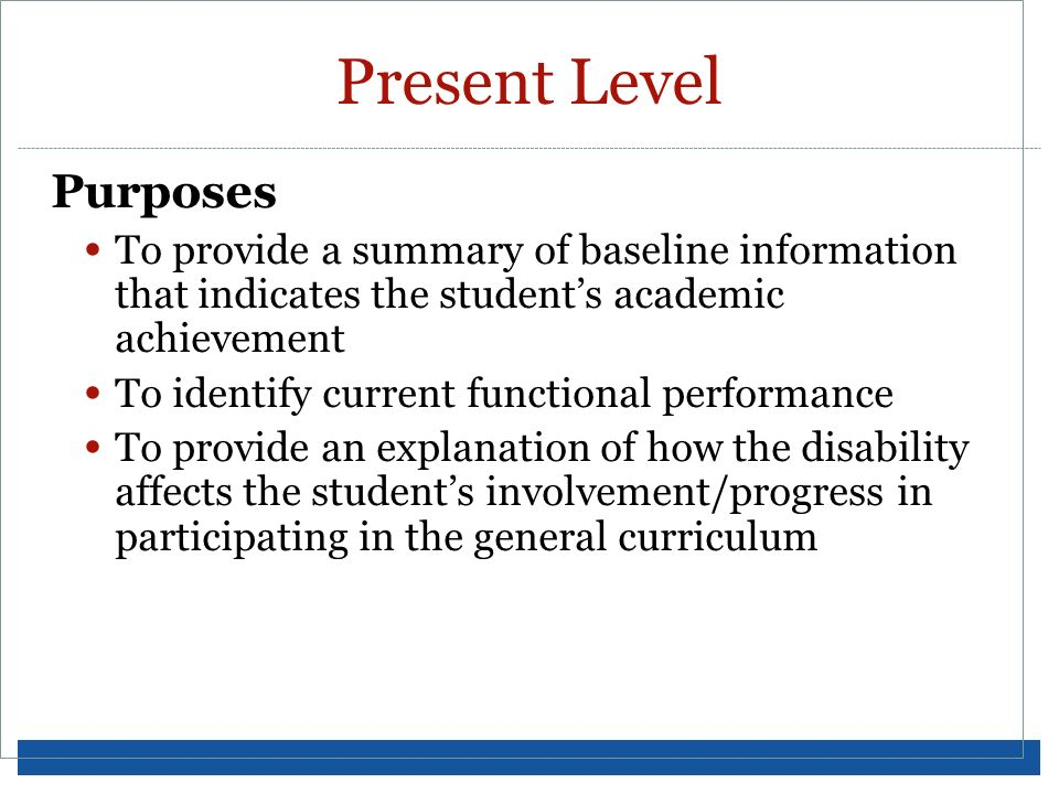 Present Level Purposes To provide a summary of baseline information that indicates the students academic achievement To identify current functional pe