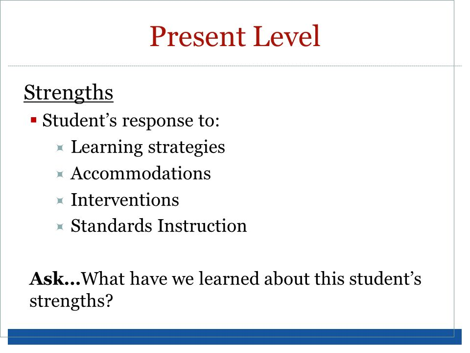 Strengths Students response to: Learning strategies Accommodations Interventions Standards Instruction Ask…What have we learned about this students st