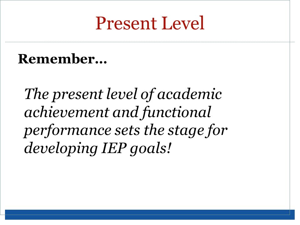 Remember… The present level of academic achievement and functional performance sets the stage for developing IEP goals! Present Level