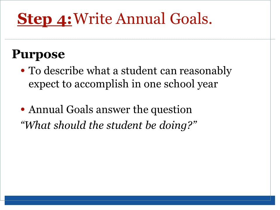 Step 4:Write Annual Goals. Purpose To describe what a student can reasonably expect to accomplish in one school year Annual Goals answer the question