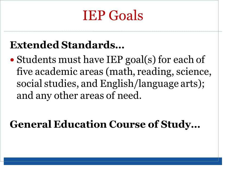 IEP Goals Extended Standards… Students must have IEP goal(s) for each of five academic areas (math, reading, science, social studies, and English/lang