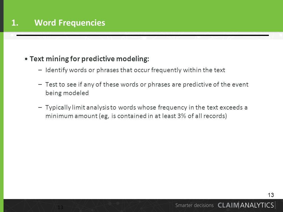 13 1.Word Frequencies Text mining for predictive modeling: –Identify words or phrases that occur frequently within the text –Test to see if any of these words or phrases are predictive of the event being modeled –Typically limit analysis to words whose frequency in the text exceeds a minimum amount (eg, is contained in at least 3% of all records) 13