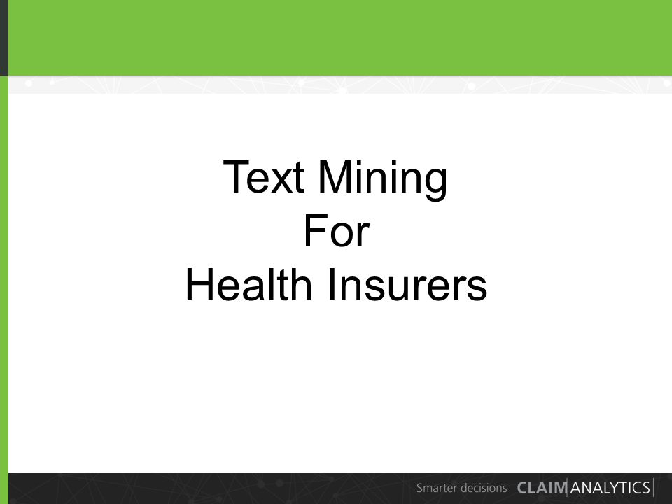 4 Text Mining for Health Insurance Risk Measurement Underwriting Pricing Claims Management Fraud detection Claim approval Case management 4