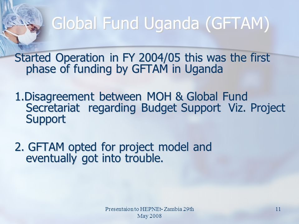 Presentaion to HEPNEt- Zambia 29th May 2008 11 Global Fund Uganda (GFTAM) Started Operation in FY 2004/05 this was the first phase of funding by GFTAM