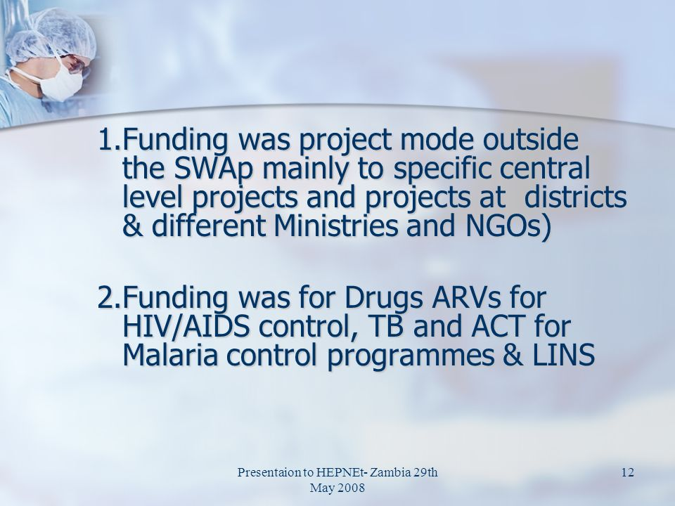 1.Funding was project mode outside the SWAp mainly to specific central level projects and projects at districts & different Ministries and NGOs) 2.Funding was for Drugs ARVs for HIV/AIDS control, TB and ACT for Malaria control programmes & LINS Presentaion to HEPNEt- Zambia 29th May