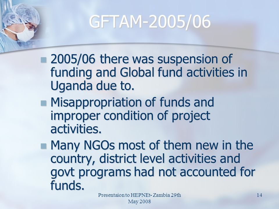 Presentaion to HEPNEt- Zambia 29th May GFTAM-2005/ /06 there was suspension of funding and Global fund activities in Uganda due to.