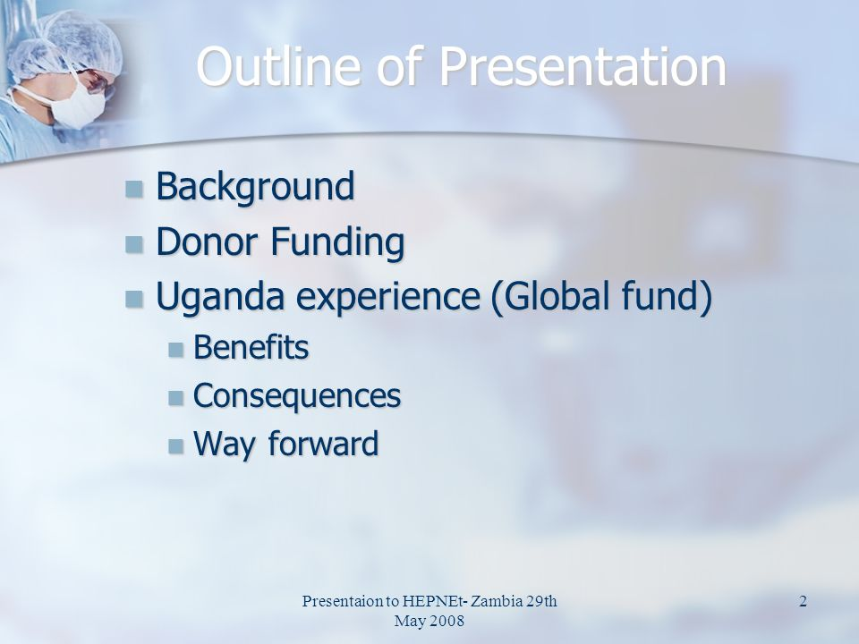 Presentaion to HEPNEt- Zambia 29th May 2008 2 Outline of Presentation Background Background Donor Funding Donor Funding Uganda experience (Global fund