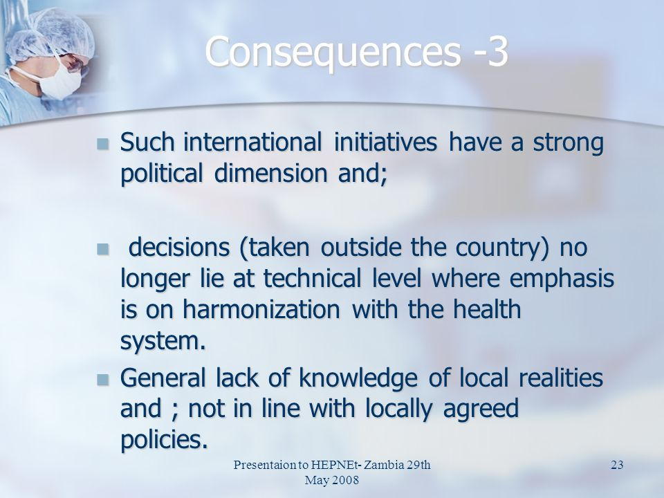 Presentaion to HEPNEt- Zambia 29th May 2008 23 Consequences -3 Such international initiatives have a strong political dimension and; Such internationa