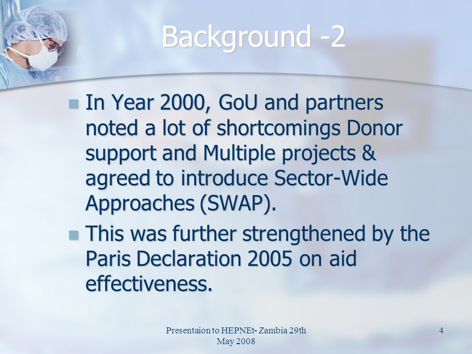 Presentaion to HEPNEt- Zambia 29th May 2008 4 Background -2 In Year 2000, GoU and partners noted a lot of shortcomings Donor support and Multiple projects & agreed to introduce Sector-Wide Approaches (SWAP).