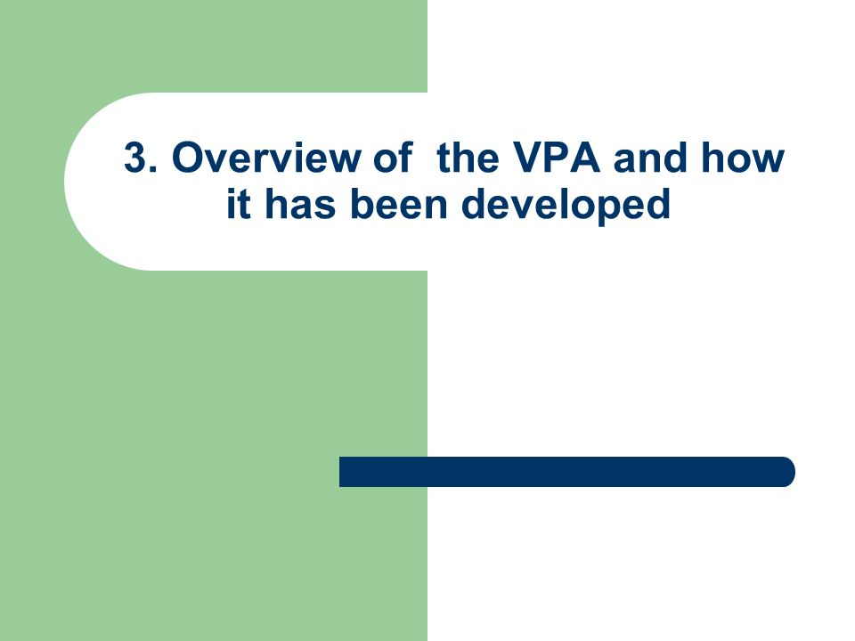 3. Overview of the VPA and how it has been developed