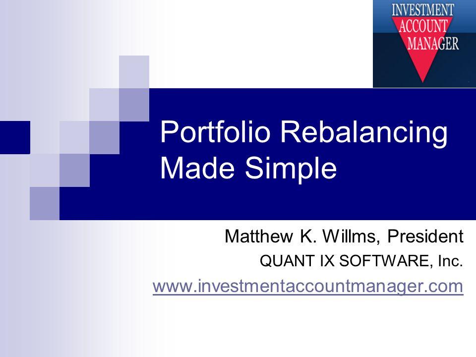 Portfolio Rebalancing Made Simple Matthew K. Willms, President QUANT IX SOFTWARE, Inc. www.investmentaccountmanager.com