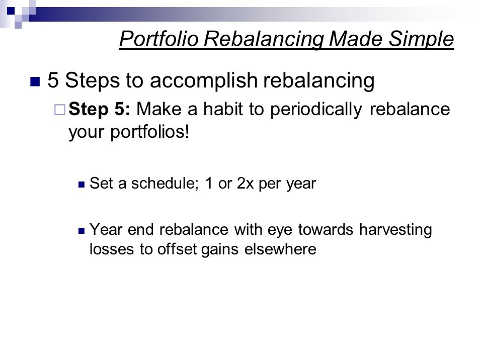 5 Steps to accomplish rebalancing Step 5: Make a habit to periodically rebalance your portfolios! Set a schedule; 1 or 2x per year Year end rebalance