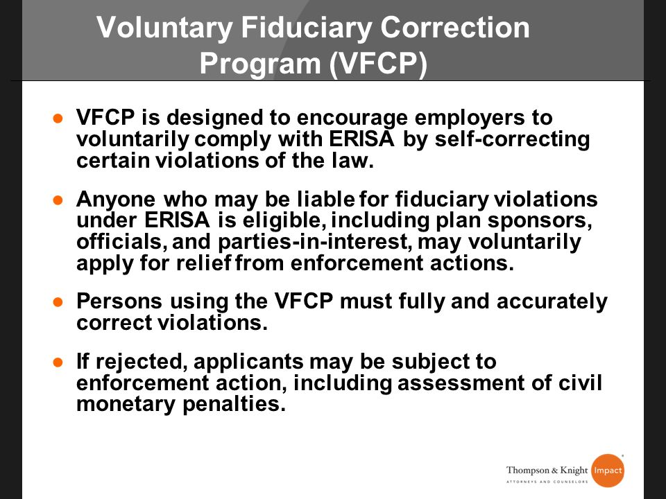 Voluntary Fiduciary Correction Program (VFCP) VFCP is designed to encourage employers to voluntarily comply with ERISA by self-correcting certain viol