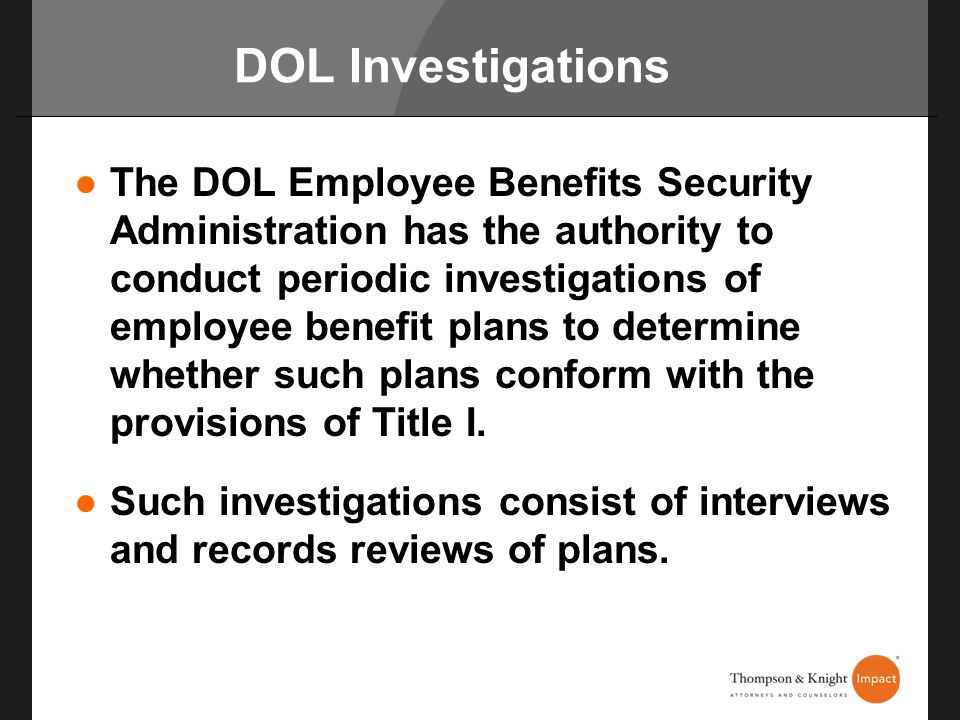 DOL Investigations The DOL Employee Benefits Security Administration has the authority to conduct periodic investigations of employee benefit plans to