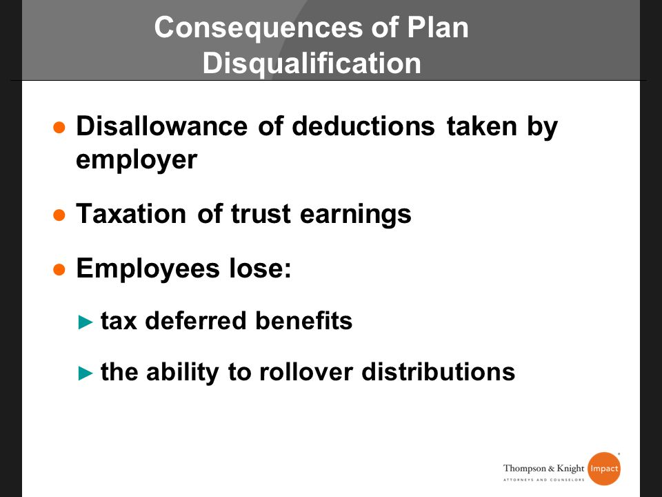 Consequences of Plan Disqualification Disallowance of deductions taken by employer Taxation of trust earnings Employees lose: tax deferred benefits th