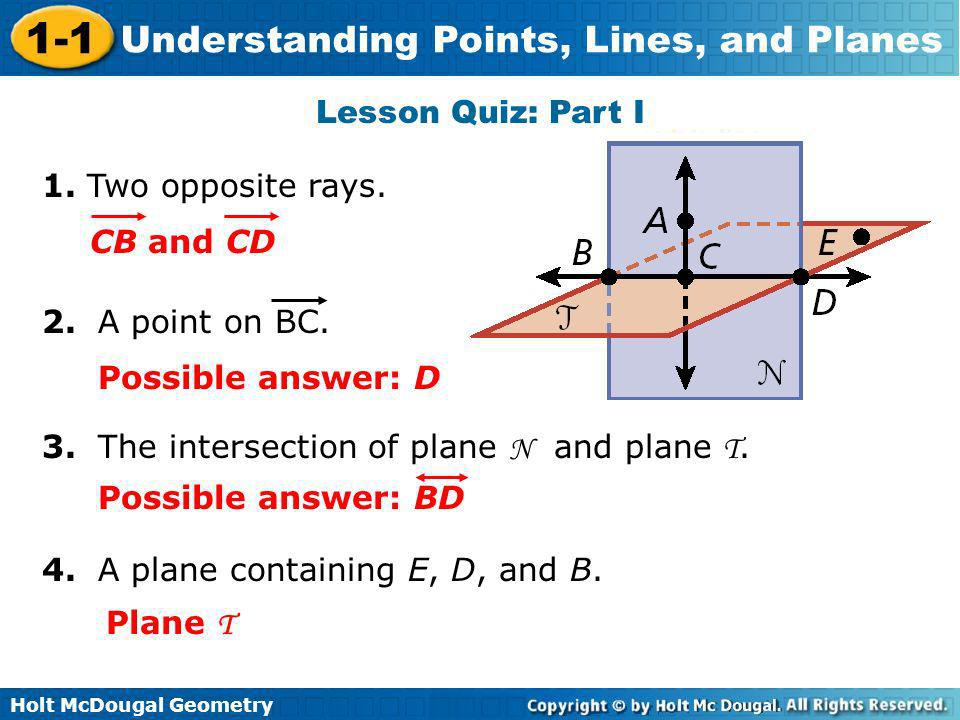 Holt McDougal Geometry 1-1 Understanding Points, Lines, and Planes Lesson Quiz: Part I 1. Two opposite rays. 3. The intersection of plane N and plane