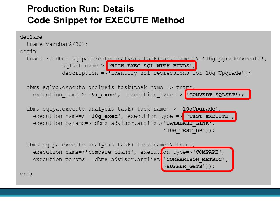 Production Run: Details Code Snippet for EXECUTE Method declare tname varchar2(30); begin tname := dbms_sqlpa.create_analysis_task(task_name => 10gUpg
