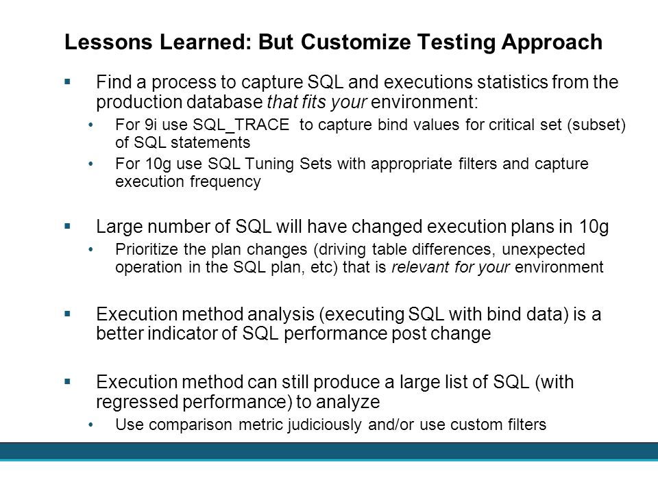 Lessons Learned: But Customize Testing Approach Find a process to capture SQL and executions statistics from the production database that fits your en