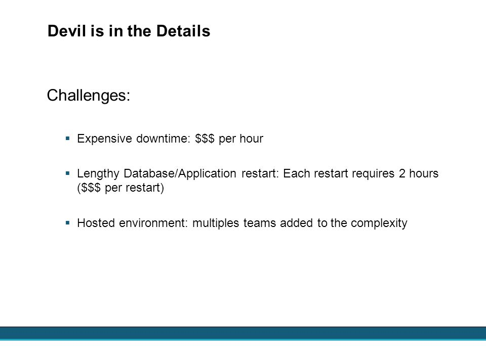 Devil is in the Details Challenges: Expensive downtime: $$$ per hour Lengthy Database/Application restart: Each restart requires 2 hours ($$$ per rest