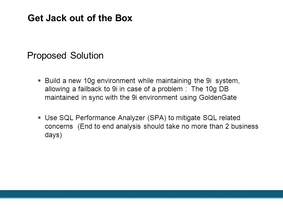 Get Jack out of the Box Proposed Solution Build a new 10g environment while maintaining the 9i system, allowing a failback to 9i in case of a problem