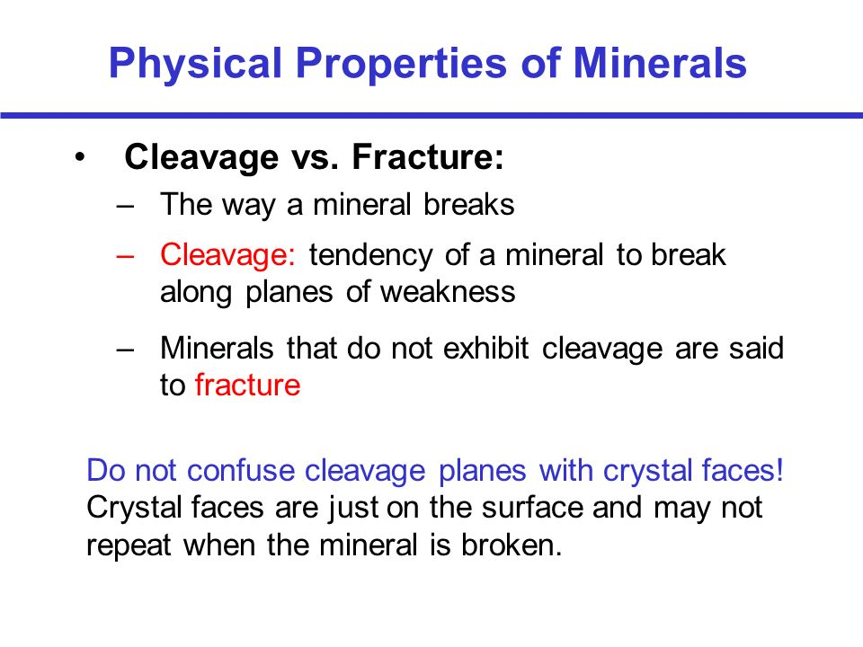 Physical Properties of Minerals Cleavage vs. Fracture: –The way a mineral breaks –Cleavage: tendency of a mineral to break along planes of weakness –M