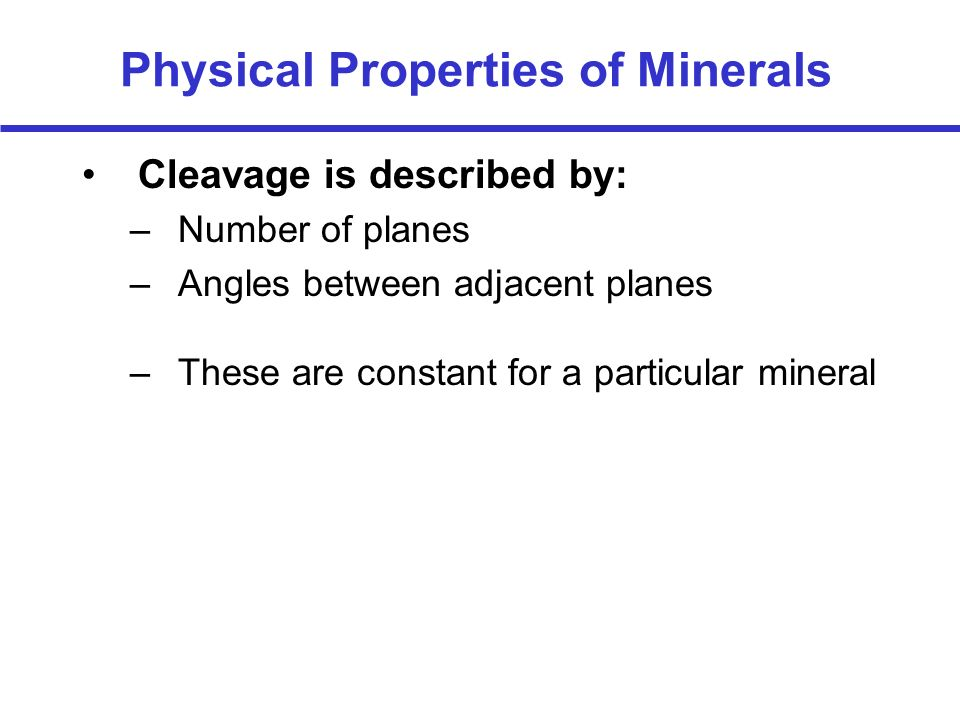 Physical Properties of Minerals Cleavage is described by: –Number of planes –Angles between adjacent planes –These are constant for a particular miner