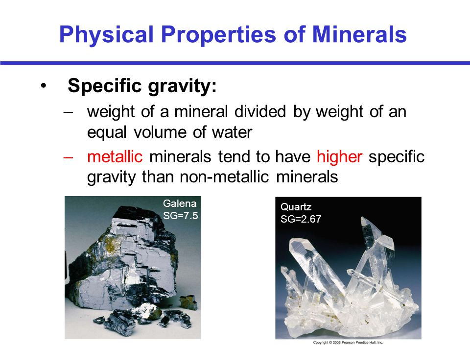 Physical Properties of Minerals Specific gravity: –weight of a mineral divided by weight of an equal volume of water –metallic minerals tend to have h