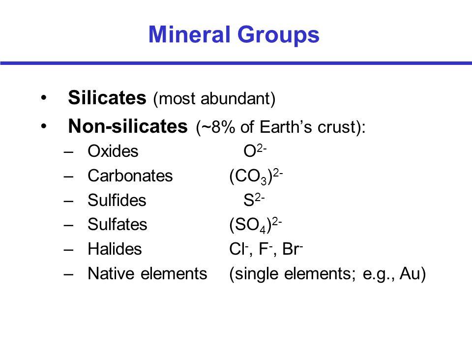 –Oxides O 2- –Carbonates(CO 3 ) 2- –Sulfides S 2- –Sulfates(SO 4 ) 2- –HalidesCl -, F -, Br - –Native elements(single elements; e.g., Au) Mineral Grou