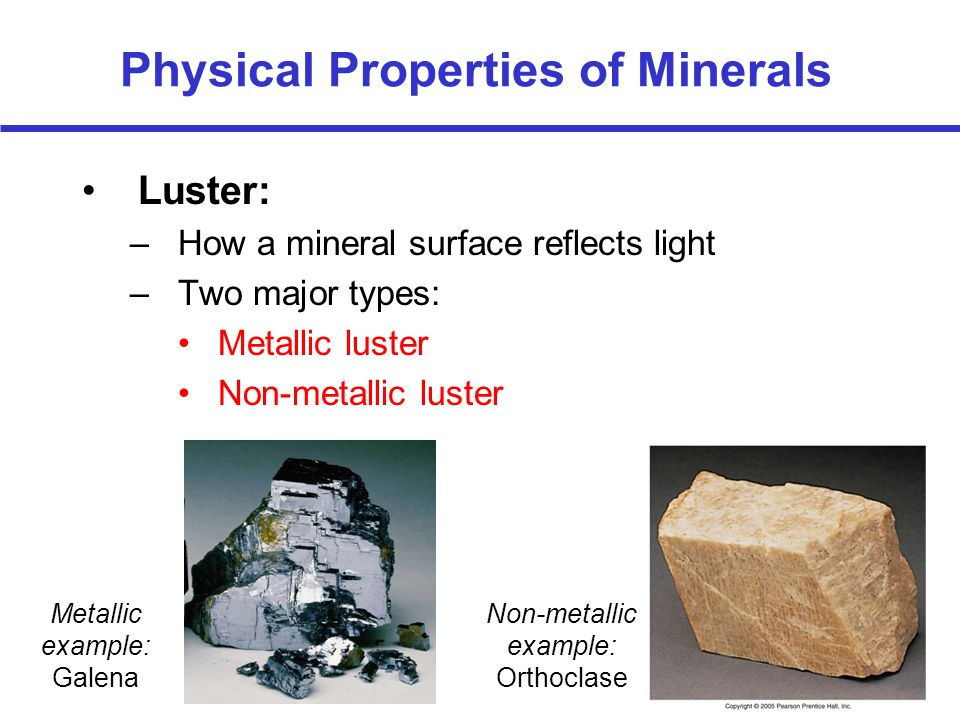 Physical Properties of Minerals Luster: –How a mineral surface reflects light –Two major types: Metallic luster Non-metallic luster Metallic example: